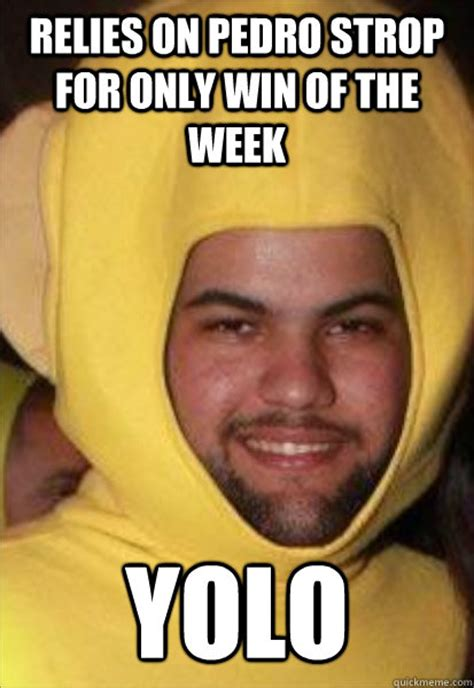 Pedro Meme - relies on pedro strop for only win of the week yolo scumbag peraza quickmeme