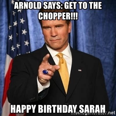 Arnold Schwarzenegger Memes - arnold says get to the chopper happy birthday sarah arnold schwarzenegger meme generator