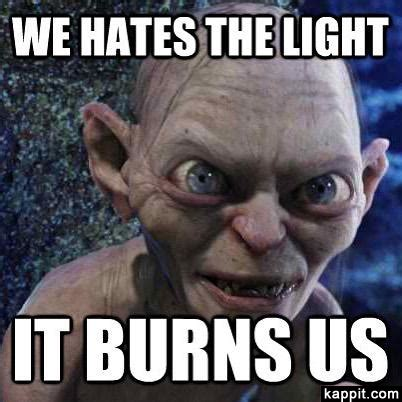 Gollum Meme - we hates the light it burns us