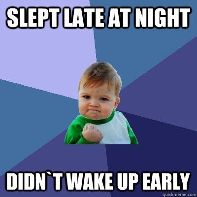 Late Night Meme - slept late at night didn t wake up early success kid quickmeme