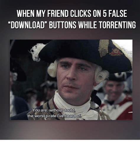 Pirate Memes - when my friend clicks on 5 false hdownload buttons while torrenting 60 aming you are without