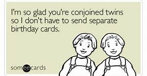 I'm so glad you're conjoined twins so I don't have to send ...
