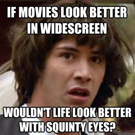 Squinty Eyes Meme - if movies look better in widescreen wouldn t life look better with squinty eyes conspiracy