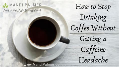 This article explores what causes it, how to treat it, and how to prevent. How to Stop Drinking Coffee without Getting a Caffeine Headache! — Mandi Palmer, Food ...