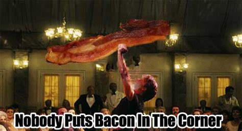 Dirty Dancing Meme - nobody puts bacon in the corner bacon today