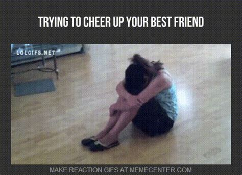 Memes To Cheer Someone Up - or your friend trying to cheer you up by serpan meme center