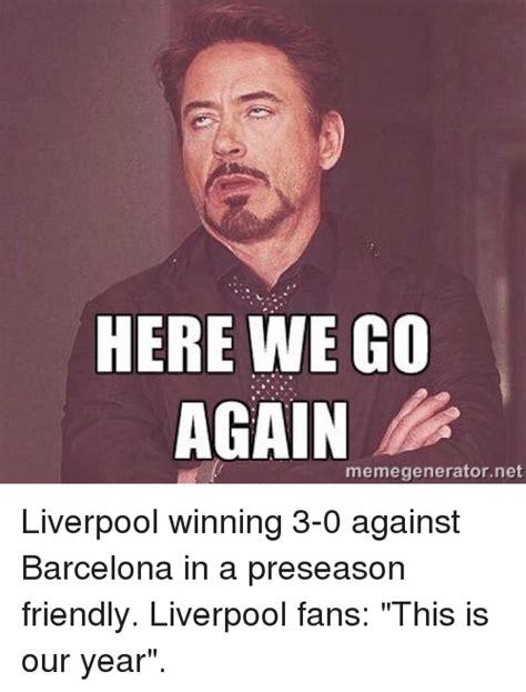 Here We Go Again Meme - here we go again memegeneratornet liverpool winning 3 0 against barcelona in a preseason