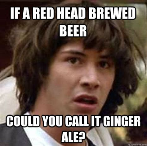 Head Memes - if a red head brewed beer could you call it ginger ale conspiracy keanu quickmeme