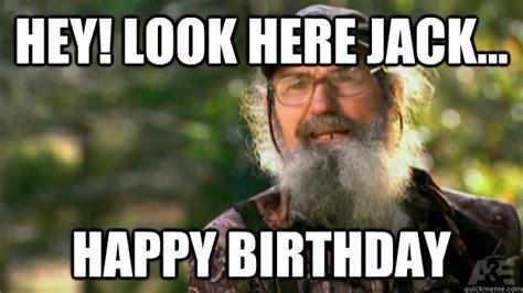 Duck Dynasty Birthday Meme - hey look here jack happy birthday duck dynasty quickmeme