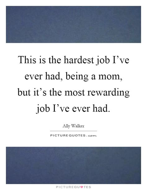 The Most Rewarding by This Is The Hardest I Ve Had Being A But It