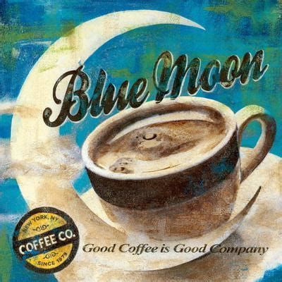 It is much like the process in the renaissance where the artists had to create their own pigments before they could. Blue Moon Coffee Art Print by Maria Donovan at Art.com