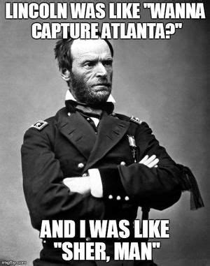 American Civil War Memes - a meme about sherman s march to the sea where general sherman destroyed and burned many southern