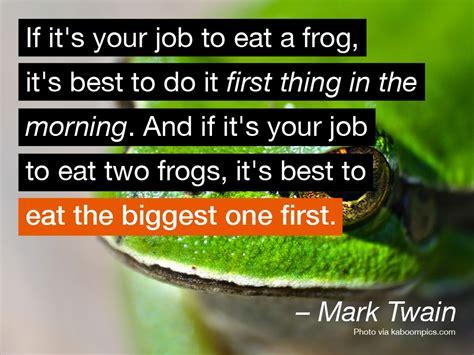 If it's your job to eat a frog, it's best to do it first ...