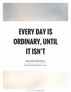 Every day is ordinary, until it isn't | Picture Quotes