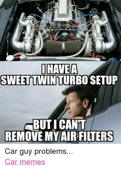 Car Problems Meme - ihave a a sweet twin turbo setup but i cant remove my air filters car guy problems car memes