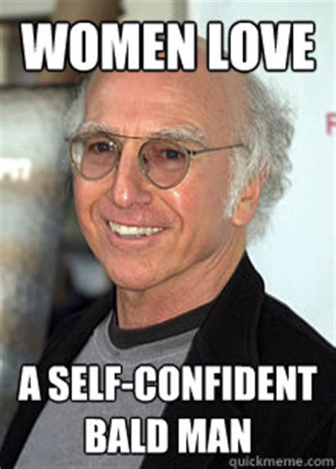 Baldness Meme - women love a self confident bald man larry quickmeme