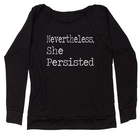 Nevertheless (adv.) notwithstanding, early 14c., neuer þe lesse; Nevertheless, She Persisted Slouchy Off Shoulder Sweatshirt
