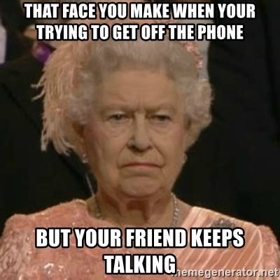 Get Off Your Phone Meme - that face you make when your trying to get off the phone but your friend keeps talking