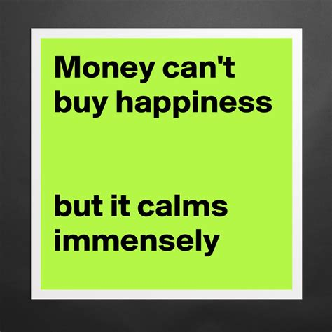 Money Can't Buy Happiness But It Calms Immensely