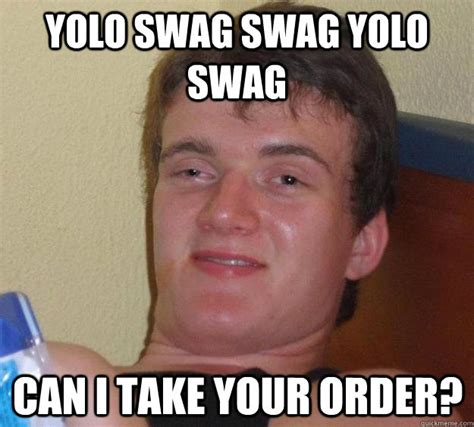Swag Memes - yolo swag swag yolo swag can i take your order 10 guy