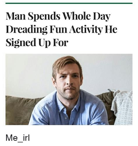 Memes Irl - man spends whole day dreading fun activity he signed up for me irl irl meme on sizzle