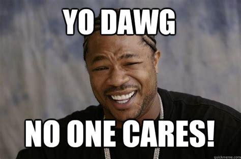 No One Cares Meme - yo dawg no one cares xzibit meme quickmeme