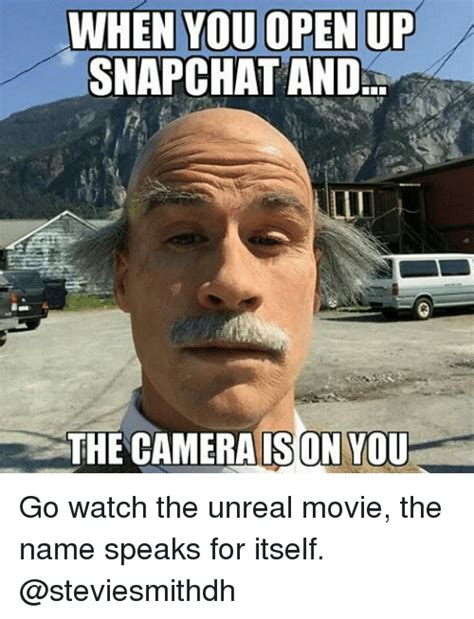 Crazy Ass Memes - when you open up snapchat and the cameraison you go watch the unreal movie the name speaks for
