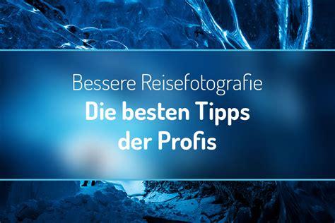 Bessere Reisefotografie Die Besten Tipps Der Profis