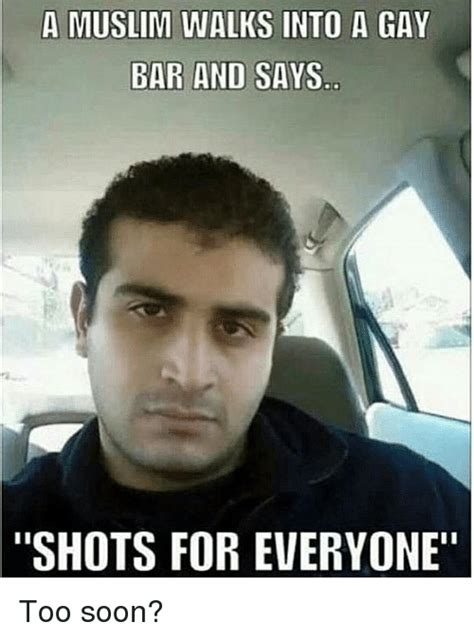 Too Gay Meme - a muslim walks into a gay bar and says shots for everyone too soon muslim meme on sizzle