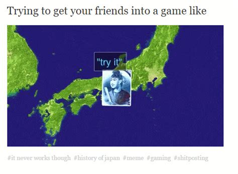 History Of Japan Memes - trying to get your friends into a game like history of japan know your meme