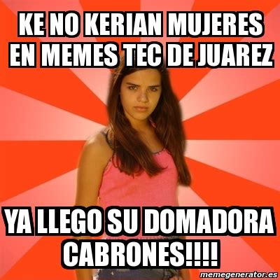 Memes Tec - meme jealous girl ke no kerian mujeres en memes tec de juarez ya llego su domadora cabrones