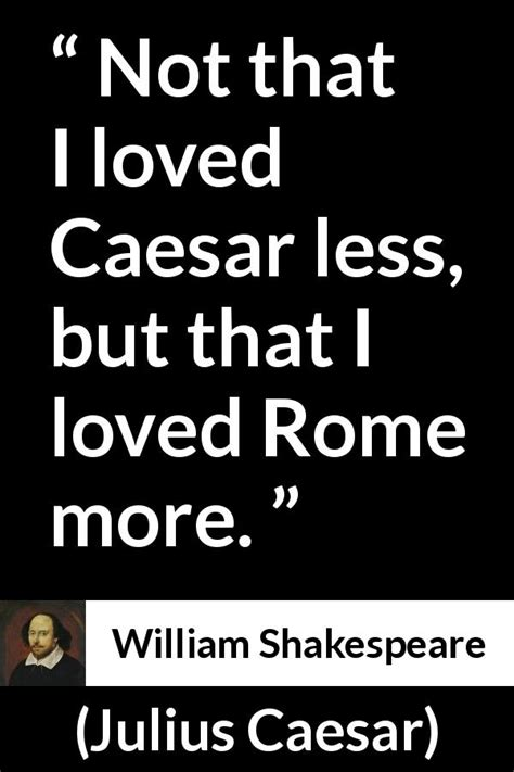 """Not that I loved Caesar less, but that I loved Rome more"
