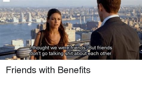 Friends With Benefits Meme - thought we were friends but friends don t go talking shit about each other friends with benefits