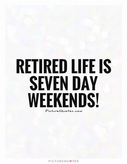 Retired Retirement Weekends Seven Quotes Quote Weekend