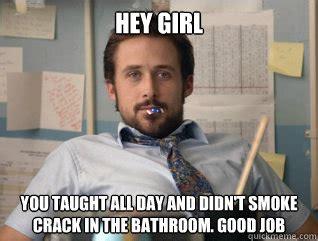 Smoking Crack Meme - hey girl you taught all day and didn t smoke crack in the bathroom good job teacher ryan