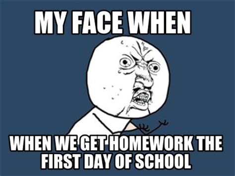 First Day Of College Meme - meme creator my face when when we get homework the first day of school
