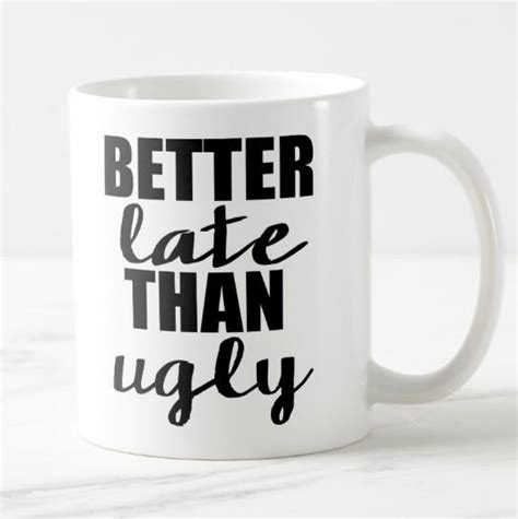 But is tea really that. New Hot Better Late Than Ugly Quote Coffee Mug Tea Cup ...