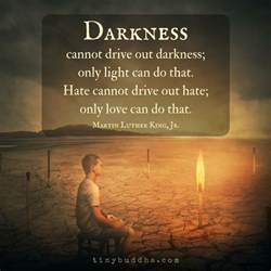 Darkness Cannot Drive Out Darkness - Tiny Buddha