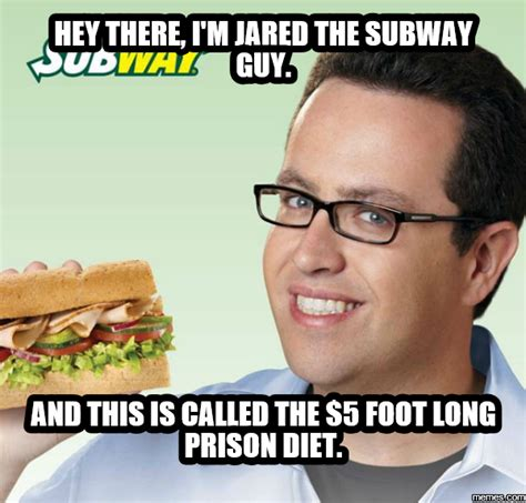 Jared Fogle Memes - hey there i m jared the subway guy and this is called the 5 foot long prison diet memes com