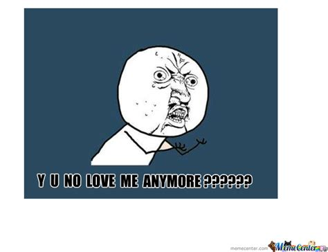 Why You No Love Me Meme - y u no love me meme www pixshark com images galleries with a bite