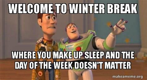 Winter Break Meme - welcome to winter break where you make up sleep and the day of the week doesn t matter buzz