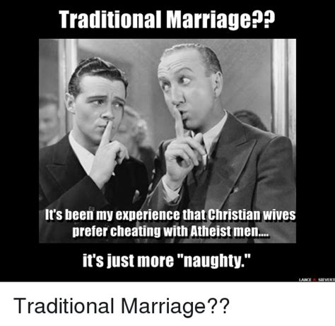 Traditional Marriage Meme - traditional marriage it s been my experience that christian wives prefer cheating with atheist