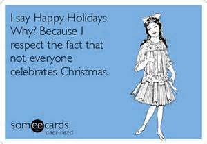 i say happy holidays why because i that believe it or not not everyone celebrates