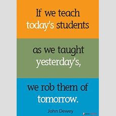 """""""if We Teach Today's Students As We Taught Yesterday's, We Rob Them Of Tomorrow"""" John Dewey"""