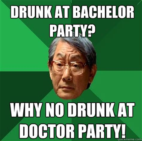 Stag Party Meme - drunk at bachelor party why no drunk at doctor party high expectations asian father quickmeme