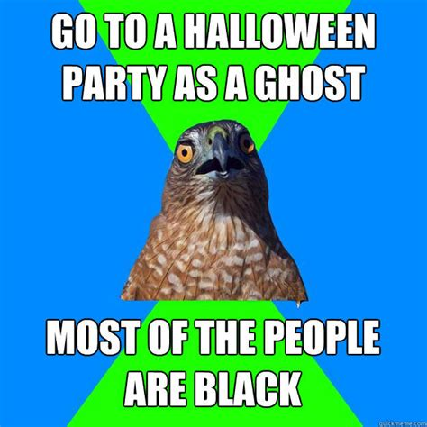 Halloween Party Meme - go to a halloween party as a ghost most of the people are black hawkward quickmeme