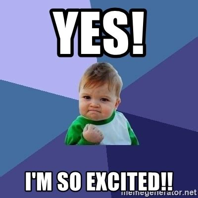 Im So Excited Meme - yes i m so excited success kid meme generator