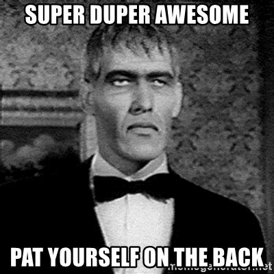Pat On The Back Meme - super duper awesome pat yourself on the back lurch meme generator