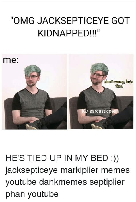 Septiplier Memes - omg jacksepticeye got kidnapped me dont worry he s fine sarcasticsea ig he s tied up in my