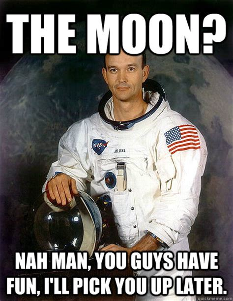 Man Up Meme - the moon nah man you guys have fun i ll pick you up later michael collins outer spaces
